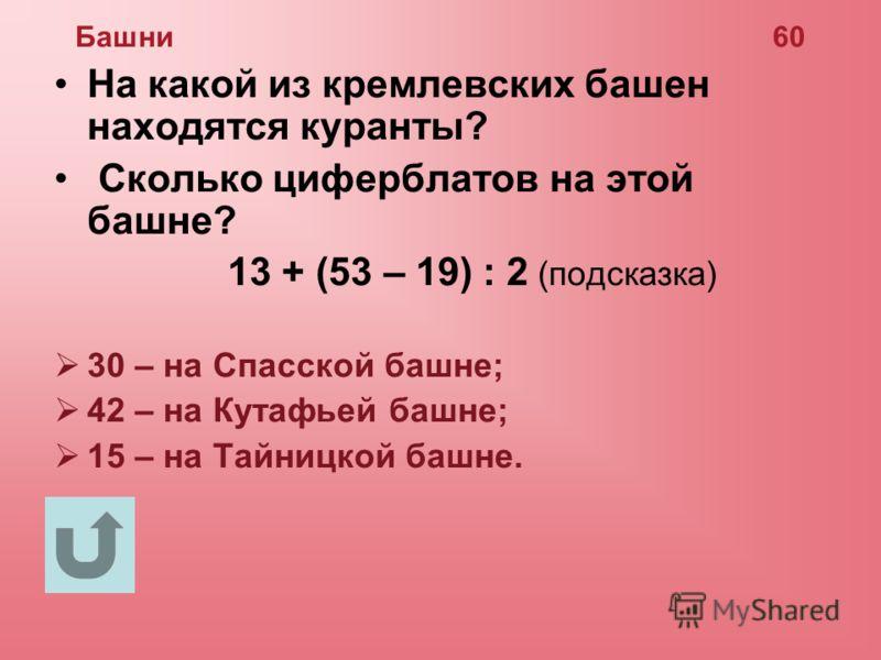 Башни 60 На какой из кремлевских башен находятся куранты? Сколько циферблатов на этой башне? 13 + (53 – 19) : 2 (подсказка) 30 – на Спасской башне; 42 – на Кутафьей башне; 15 – на Тайницкой башне.