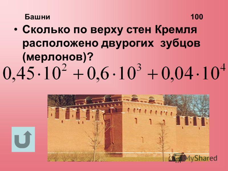 Башни 100 Сколько по верху стен Кремля расположено двурогих зубцов (мерлонов)?