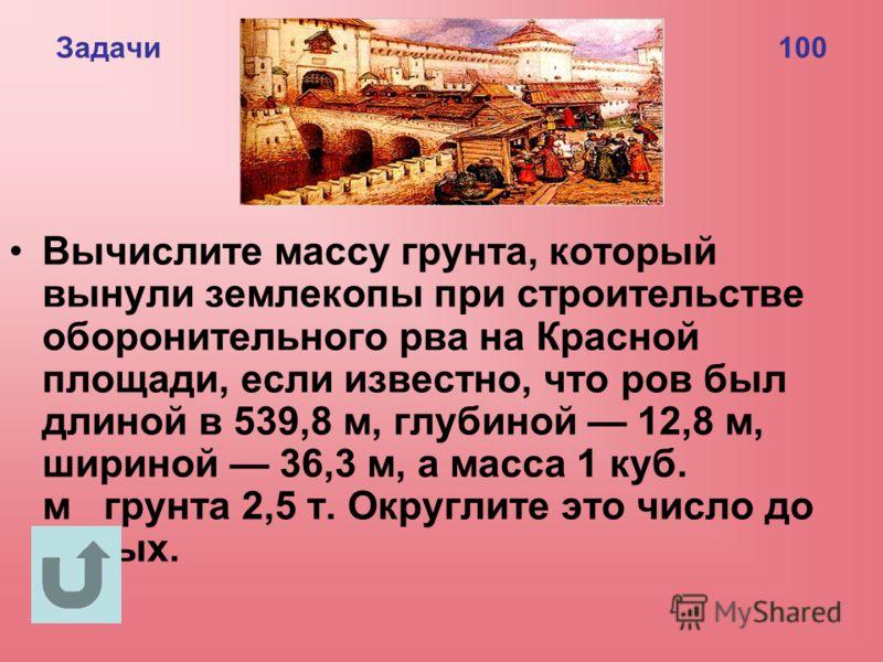 Задачи 100 Вычислите массу грунта, который вынули землекопы при строительстве оборонительного рва на Красной площади, если известно, что ров был длиной в 539,8 м, глубиной 12,8 м, шириной 36,3 м, а масса 1 куб. м грунта 2,5 т. Округлите это число до