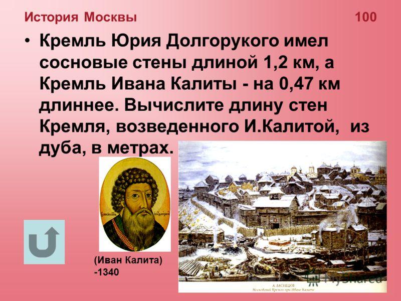 История Москвы 100 Кремль Юрия Долгорукого имел сосновые стены длиной 1,2 км, а Кремль Ивана Калиты - на 0,47 км длиннее. Вычислите длину стен Кремля, возведенного И.Калитой, из дуба, в метрах. (Иван Калита) -1340