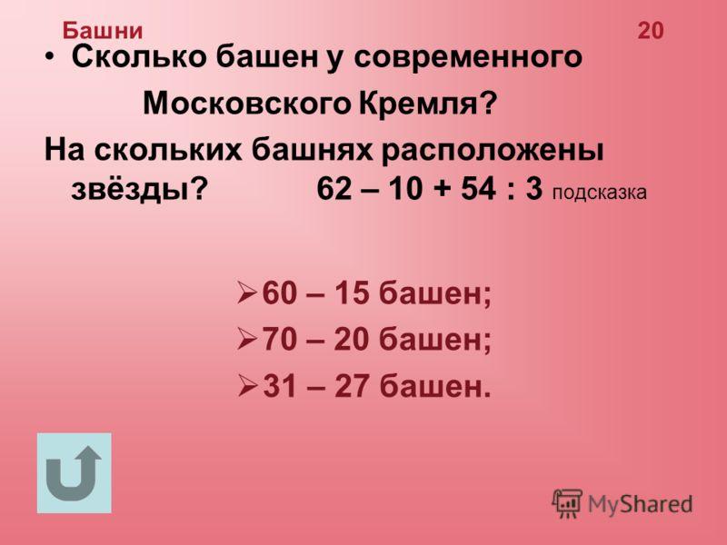 Башни 20 Сколько башен у современного Московского Кремля? На скольких башнях расположены звёзды? 62 – 10 + 54 : 3 подсказка 60 – 15 башен; 70 – 20 башен; 31 – 27 башен.