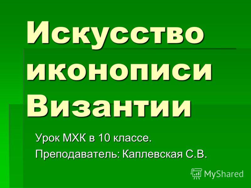Искусство иконописи Византии Урок МХК в 10 классе. Преподаватель: Каплевская С.В.