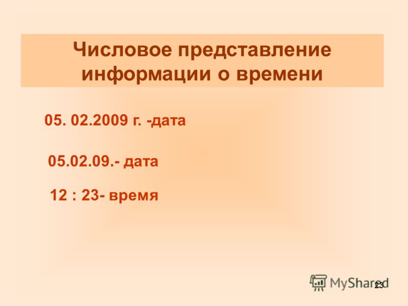 23 Числовое представление информации о времени 05. 02.2009 г. -дата 05.02.09.- дата 12 : 23- время