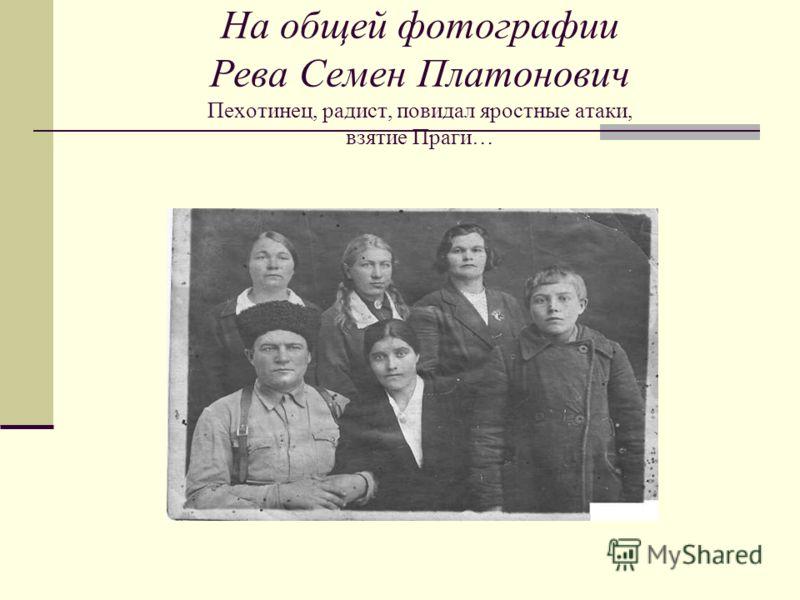 На общей фотографии Рева Семен Платонович Пехотинец, радист, повидал яростные атаки, взятие Праги…