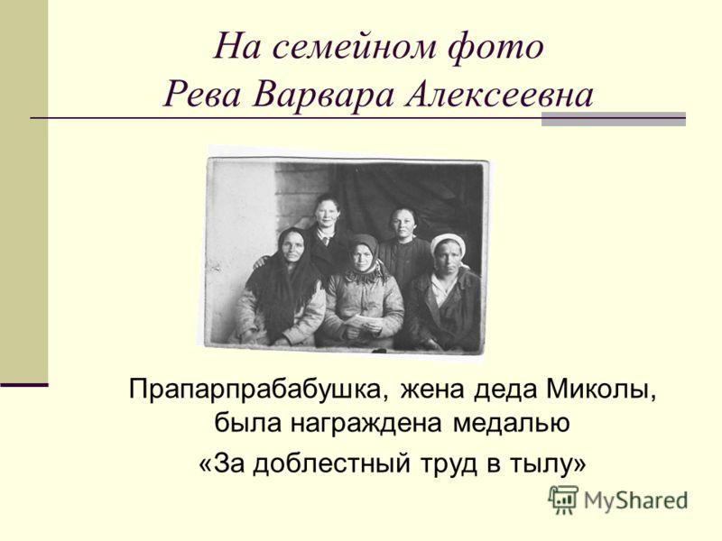 На семейном фото Рева Варвара Алексеевна Прапарпрабабушка, жена деда Миколы, была награждена медалью «За доблестный труд в тылу»