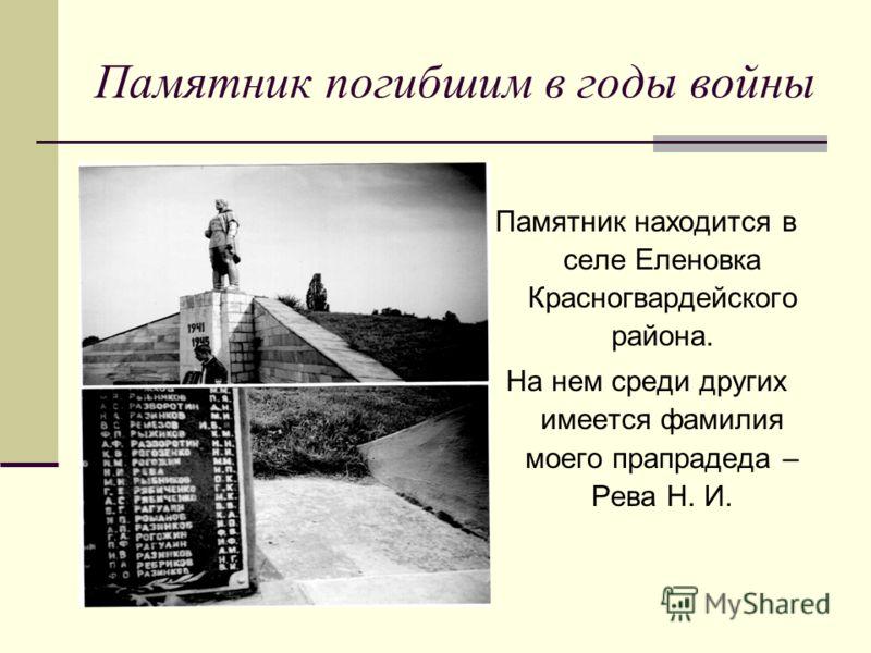 Памятник погибшим в годы войны Памятник находится в селе Еленовка Красногвардейского района. На нем среди других имеется фамилия моего прапрадеда – Рева Н. И.