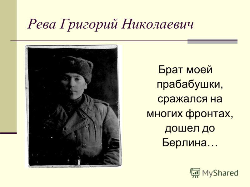 Рева Григорий Николаевич Брат моей прабабушки, сражался на многих фронтах, дошел до Берлина…