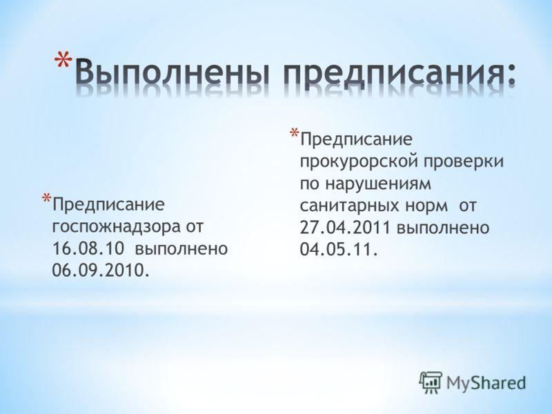 * Предписание госпожнадзора от 16.08.10 выполнено 06.09.2010. * Предписание прокурорской проверки по нарушениям санитарных норм от 27.04.2011 выполнено 04.05.11.