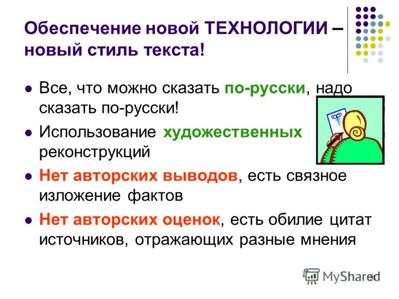 36 Обеспечение новой ТЕХНОЛОГИИ – новый стиль текста! Все, что можно сказать по-русски, надо сказать по-русски! Использование художественных реконструкций Нет авторских выводов, есть связное изложение фактов Нет авторских оценок, есть обилие цитат ис