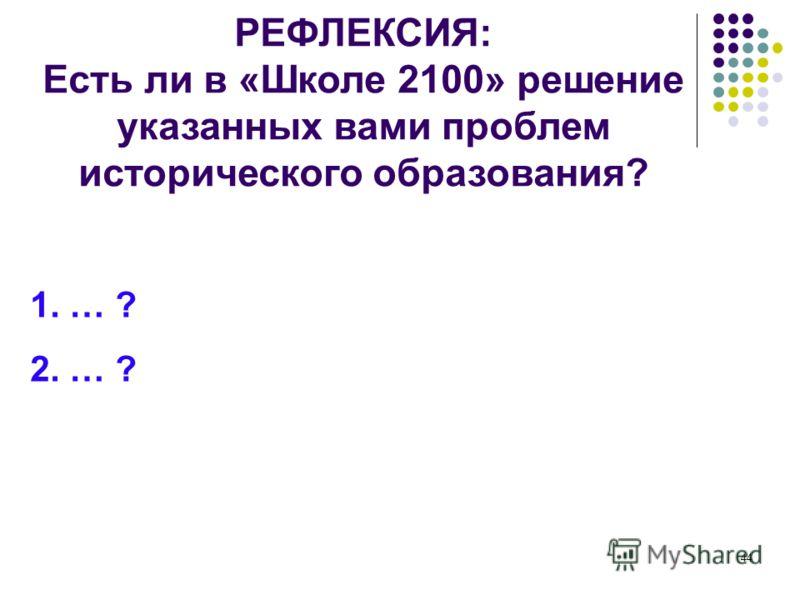 44 РЕФЛЕКСИЯ: Есть ли в «Школе 2100» решение указанных вами проблем исторического образования? 1. … ? 2. … ?