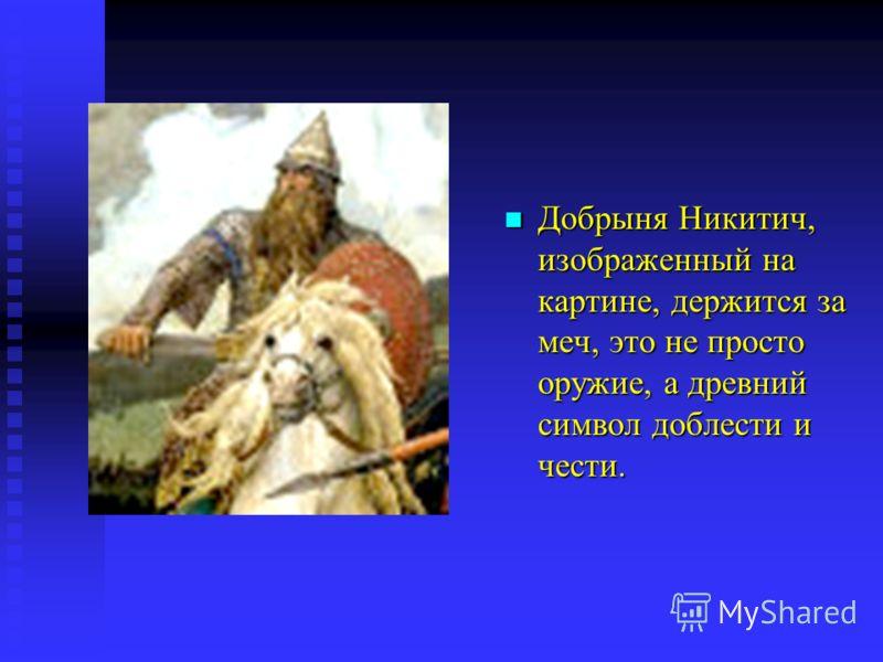 Добрыня Никитич, изображенный на картине, держится за меч, это не просто оружие, а древний символ доблести и чести.