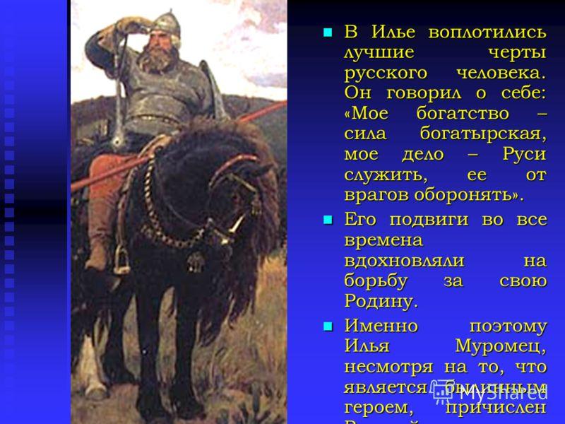 В Илье воплотились лучшие черты русского человека. Он говорил о себе: «Мое богатство – сила богатырская, мое дело – Руси служить, ее от врагов оборонять». Его подвиги во все времена вдохновляли на борьбу за свою Родину. Именно поэтому Илья Муромец, н