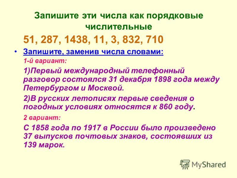 Запишите эти числа как порядковые числительные 51, 287, 1438, 11, 3, 832, 710 Запишите, заменив числа словами: 1-й вариант: 1)Первый международный телефонный разговор состоялся 31 декабря 1898 года между Петербургом и Москвой. 2)В русских летописях п