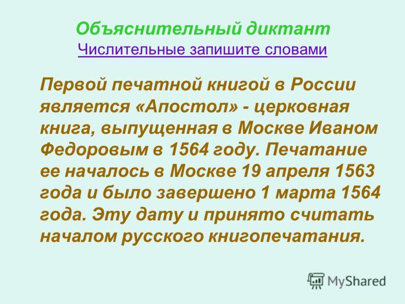 Объяснительный диктант Числительные запишите словами Первой печатной книгой в России является «Апостол» - церковная книга, выпущенная в Москве Иваном Федоровым в 1564 году. Печатание ее началось в Москве 19 апреля 1563 года и было завершено 1 марта 1