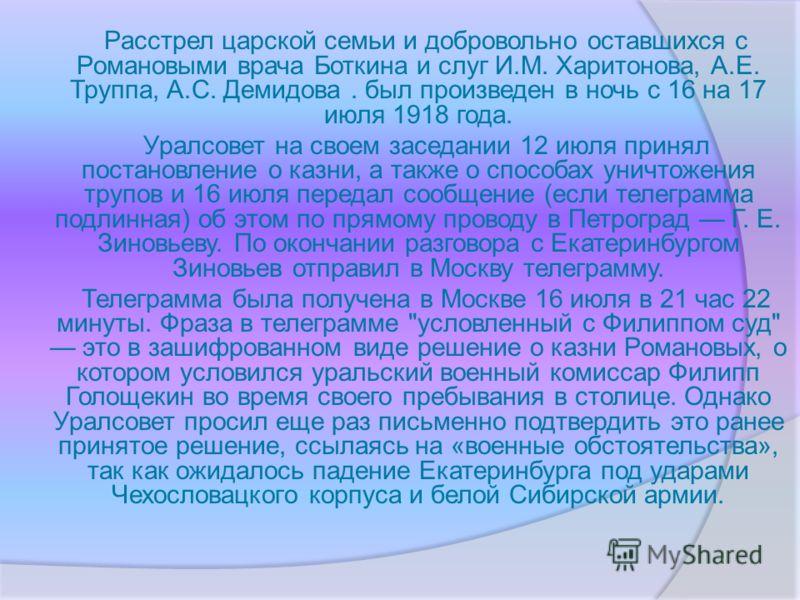 Расстрел царской семьи и добровольно оставшихся с Романовыми врача Боткина и слуг И.М. Харитонова, А.Е. Труппа, А.С. Демидова. был произведен в ночь с 16 на 17 июля 1918 года. Уралсовет на своем заседании 12 июля принял постановление о казни, а также