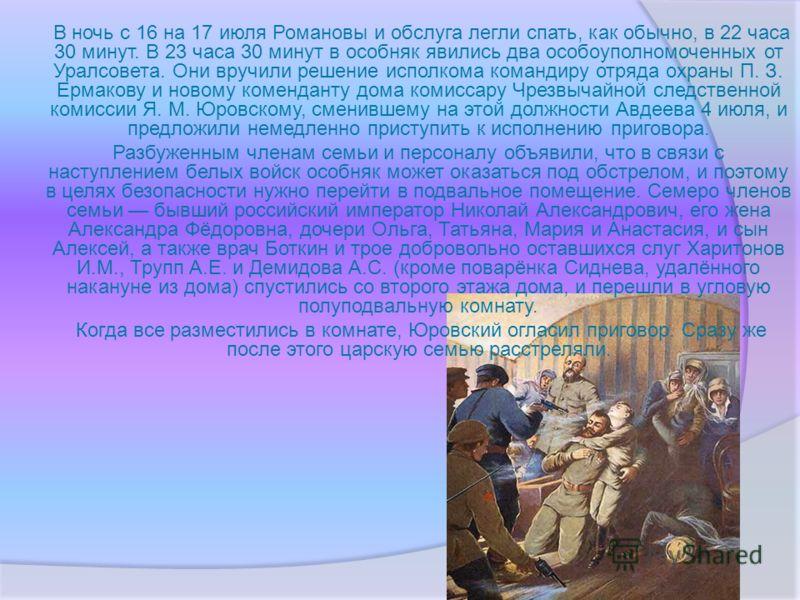 В ночь с 16 на 17 июля Романовы и обслуга легли спать, как обычно, в 22 часа 30 минут. В 23 часа 30 минут в особняк явились два особоуполномоченных от Уралсовета. Они вручили решение исполкома командиру отряда охраны П. З. Ермакову и новому комендант