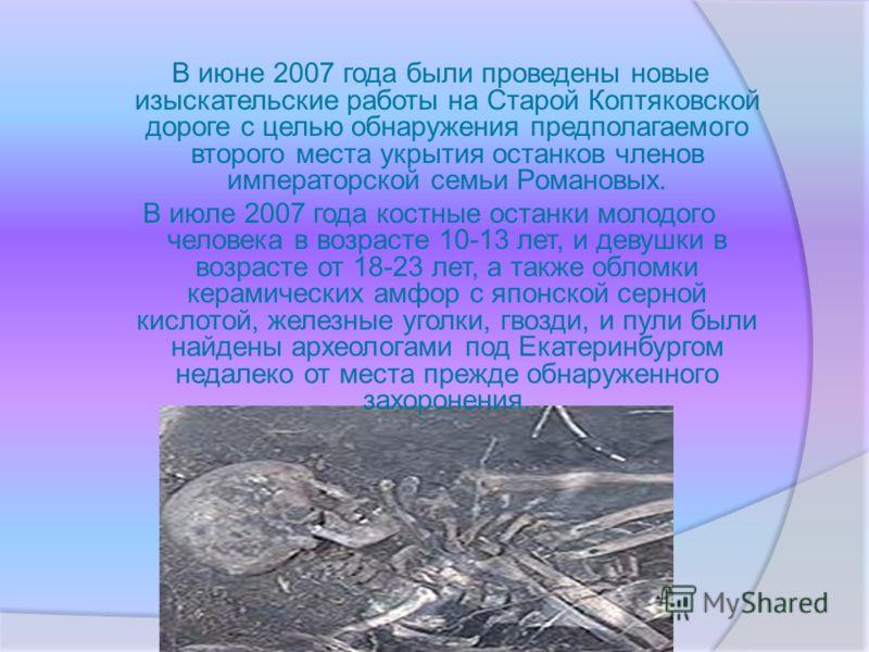 В июне 2007 года были проведены новые изыскательские работы на Старой Коптяковской дороге с целью обнаружения предполагаемого второго места укрытия останков членов императорской семьи Романовых. В июле 2007 года костные останки молодого человека в во