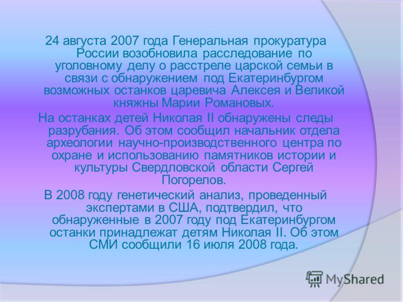 24 августа 2007 года Генеральная прокуратура России возобновила расследование по уголовному делу о расстреле царской семьи в связи с обнаружением под Екатеринбургом возможных останков царевича Алексея и Великой княжны Марии Романовых. На останках дет