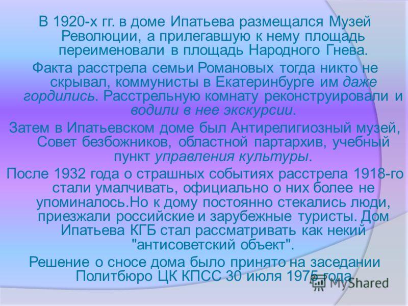 В 1920-х гг. в доме Ипатьева размещался Музей Революции, а прилегавшую к нему площадь переименовали в площадь Народного Гнева. Факта расстрела семьи Романовых тогда никто не скрывал, коммунисты в Екатеринбурге им даже гордились. Расстрельную комнату