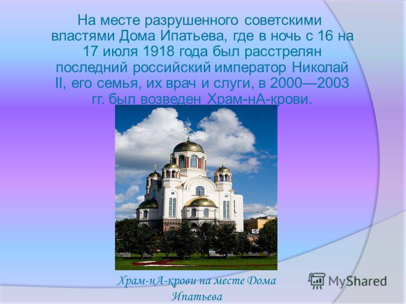 На месте разрушенного советскими властями Дома Ипатьева, где в ночь с 16 на 17 июля 1918 года был расстрелян последний российский император Николай II, его семья, их врач и слуги, в 20002003 гг. был возведен Храм-нА-крови. Храм-нА-крови на месте Дома