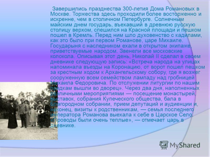 Завершились празднества 300-летия Дома Романовых в Москве. Торжества здесь проходили более восторженно и искренне, чем в столичном Петербурге. Солнечным майским днем государь, въехавший в древнюю русскую столицу верхом, спешился на Красной площади и