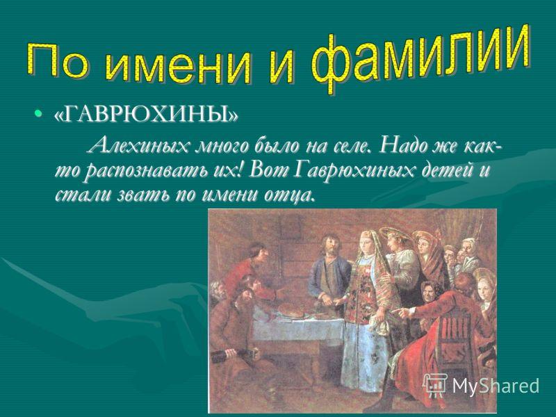 «ГАВРЮХИНЫ»«ГАВРЮХИНЫ» Алехиных много было на селе. Надо же как- то распознавать их! Вот Гаврюхиных детей и стали звать по имени отца.