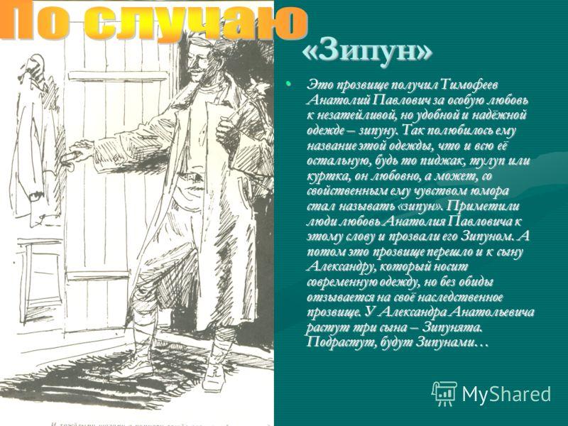«Зипун» Это прозвище получил Тимофеев Анатолий Павлович за особую любовь к незатейливой, но удобной и надёжной одежде – зипуну. Так полюбилось ему название этой одежды, что и всю её остальную, будь то пиджак, тулуп или куртка, он любовно, а может, со