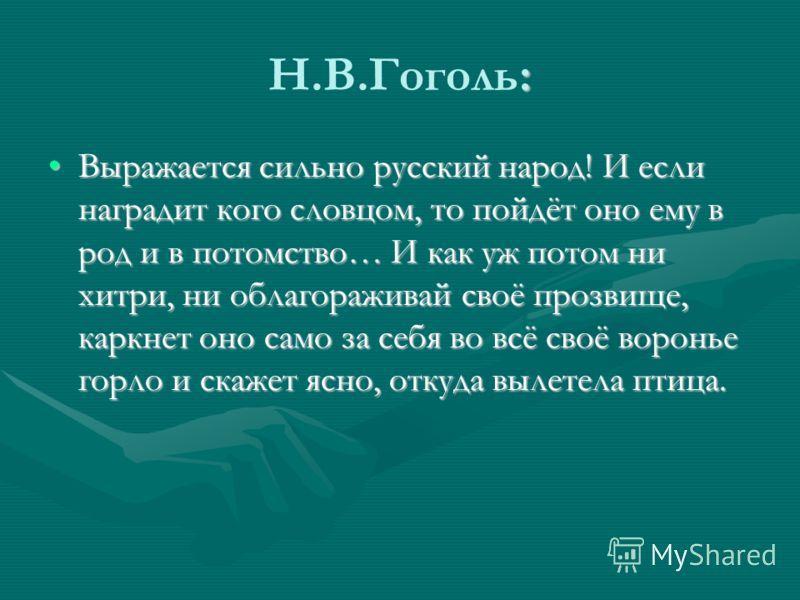 : Н.В.Гоголь: Выражается сильно русский народ! И если наградит кого словцом, то пойдёт оно ему в род и в потомство… И как уж потом ни хитри, ни облагораживай своё прозвище, каркнет оно само за себя во всё своё воронье горло и скажет ясно, откуда выле
