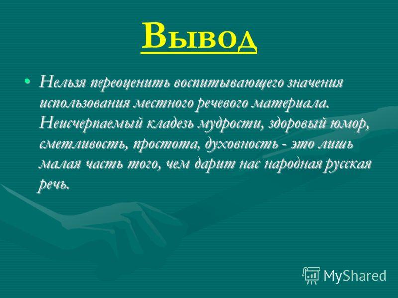Вывод Нельзя переоценить воспитывающего значения использования местного речевого материала. Неисчерпаемый кладезь мудрости, здоровый юмор, сметливость, простота, духовность - это лишь малая часть того, чем дарит нас народная русская речь.Нельзя перео
