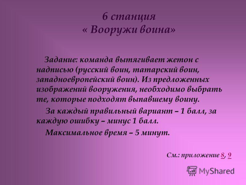 6 станция « Вооружи воина» Задание: команда вытягивает жетон с надписью (русский воин, татарский воин, западноевропейский воин). Из предложенных изображений вооружения, необходимо выбрать те, которые подходят выпавшему воину. За каждый правильный вар