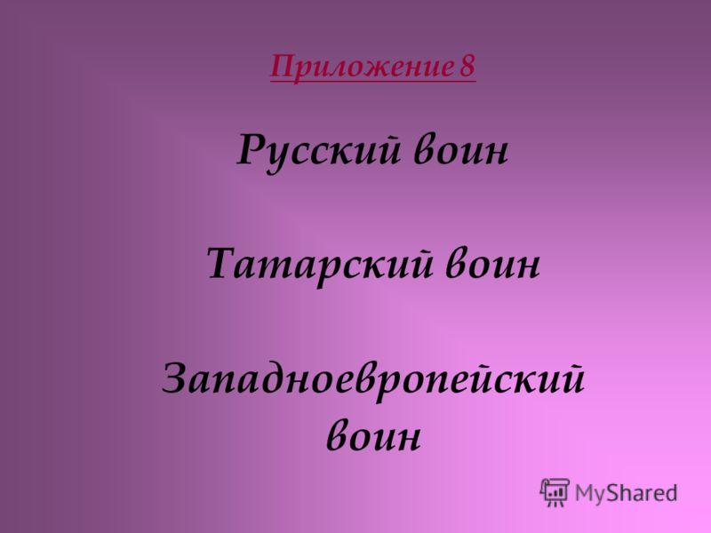 Приложение 8 Русский воин Татарский воин Западноевропейский воин