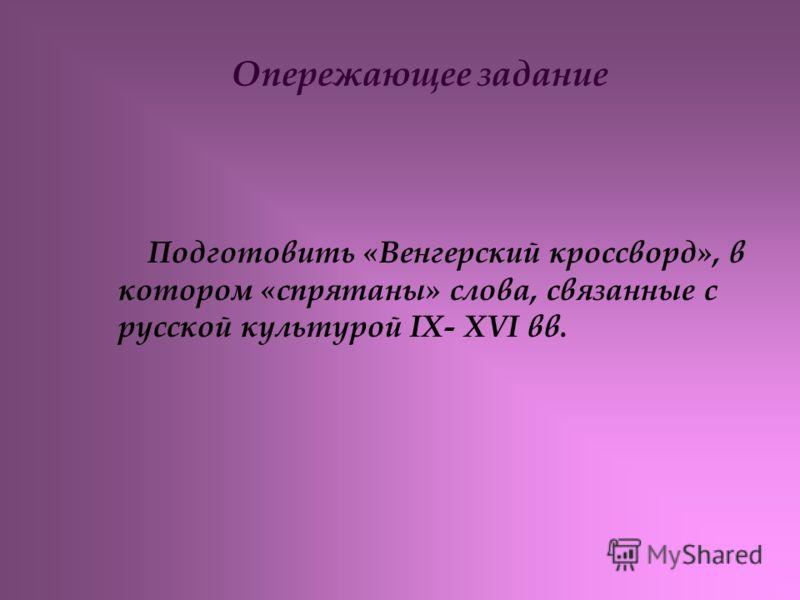Опережающее задание Подготовить «Венгерский кроссворд», в котором «спрятаны» слова, связанные с русской культурой IX- XVI вв.