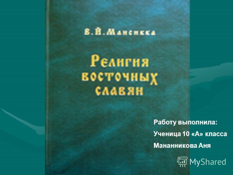 Работу выполнила: Ученица 10 «А» класса Мананникова Аня
