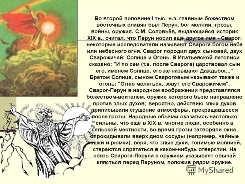Во второй половине I тыс. н.э. главным божеством восточных славян был Перун, бог молнии, грозы, войны, оружия. С.М. Соловьёв, выдающийся историк XIX в., считал, что Перун носил ещё другое имя - Сварог; некоторые исследователи называют Сварога богом н
