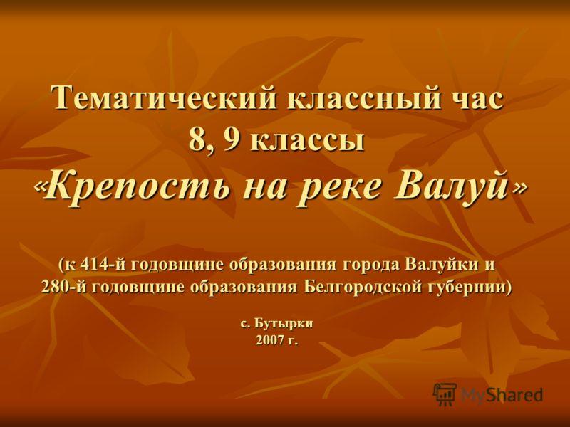Тематический классный час 8, 9 классы « Крепость на реке Валуй » (к 414-й годовщине образования города Валуйки и 280-й годовщине образования Белгородской губернии) с. Бутырки 2007 г.
