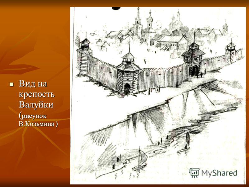 Вид на крепость Валуйки ( рисунок В.Козьмина ) Вид на крепость Валуйки ( рисунок В.Козьмина )
