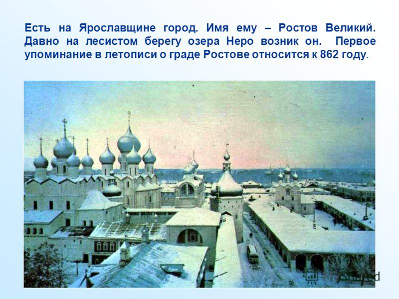 Есть на Ярославщине город. Имя ему – Ростов Великий. Давно на лесистом берегу озера Неро возник он. Первое упоминание в летописи о граде Ростове относится к 862 году.