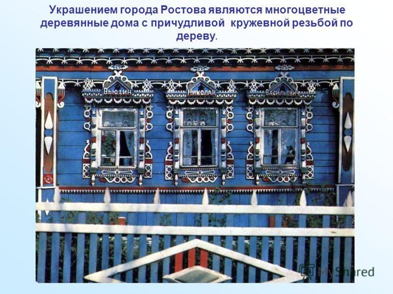 Украшением города Ростова являются многоцветные деревянные дома с причудливой кружевной резьбой по дереву.