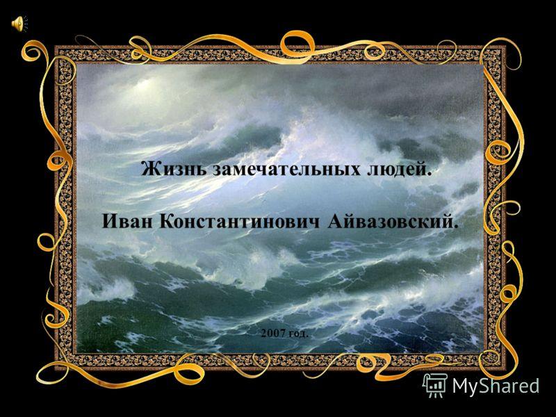 Жизнь замечательных людей. Иван Константинович Айвазовский. 2007 год.