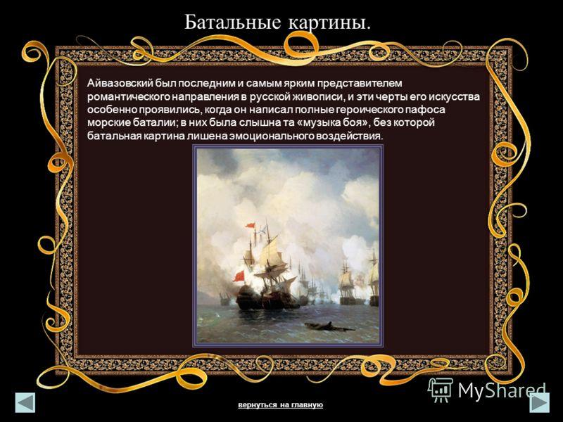 Батальные картины. Айвазовский был последним и самым ярким представителем романтического направления в русской живописи, и эти черты его искусства особенно проявились, когда он написал полные героического пафоса морские баталии; в них была слышна та