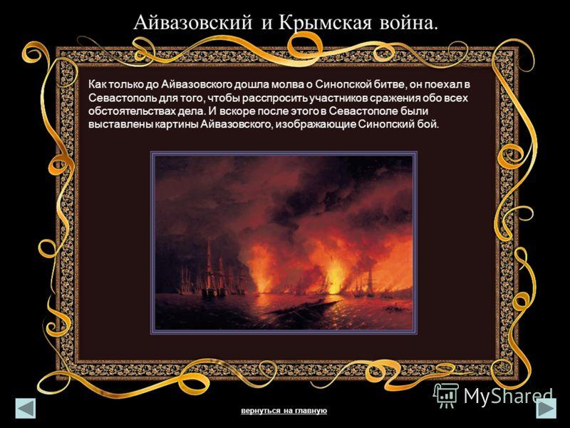 Айвазовский и Крымская война. Как только до Айвазовского дошла молва о Синопской битве, он поехал в Севастополь для того, чтобы расспросить участников сражения обо всех обстоятельствах дела. И вскоре после этого в Севастополе были выставлены картины