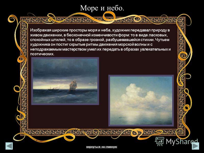 Море и небо. Изображая широкие просторы моря и неба, художник передавал природу в живом движении, в бесконечной изменчивости форм: то в виде ласковых, спокойных штилей, то в образе грозной, разбушевавшейся стихии. Чутьем художника он постиг скрытые р