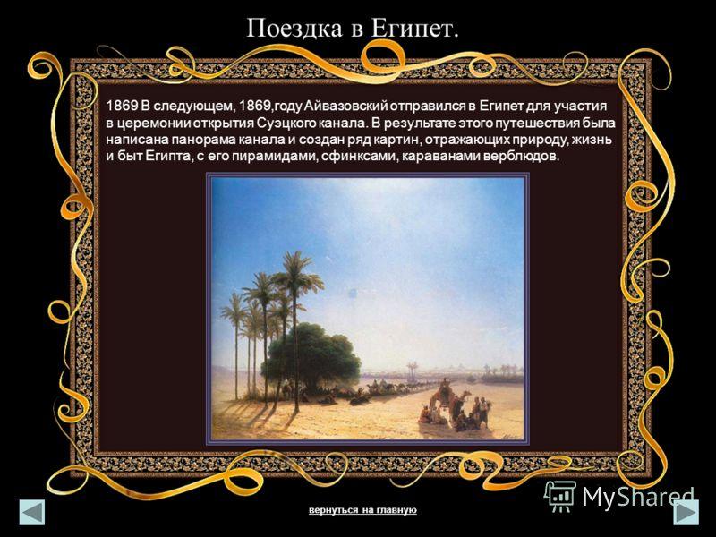 Поездка в Египет. 1869 В следующем, 1869,году Айвазовский отправился в Египет для участия в церемонии открытия Суэцкого канала. В результате этого путешествия была написана панорама канала и создан ряд картин, отражающих природу, жизнь и быт Египта,