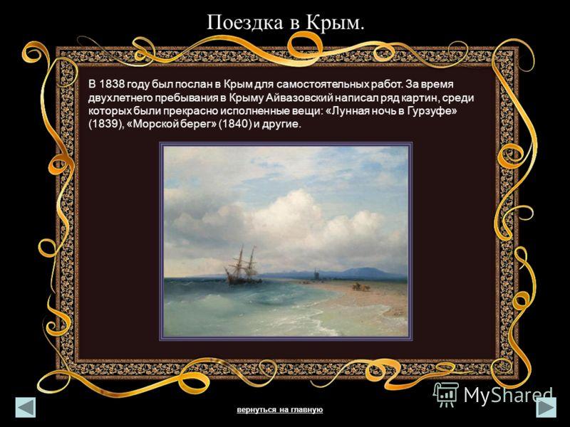 Поездка в Крым. В 1838 году был послан в Крым для самостоятельных работ. За время двухлетнего пребывания в Крыму Айвазовский написал ряд картин, среди которых были прекрасно исполненные вещи: «Лунная ночь в Гурзуфе» (1839), «Морской берег» (1840) и д