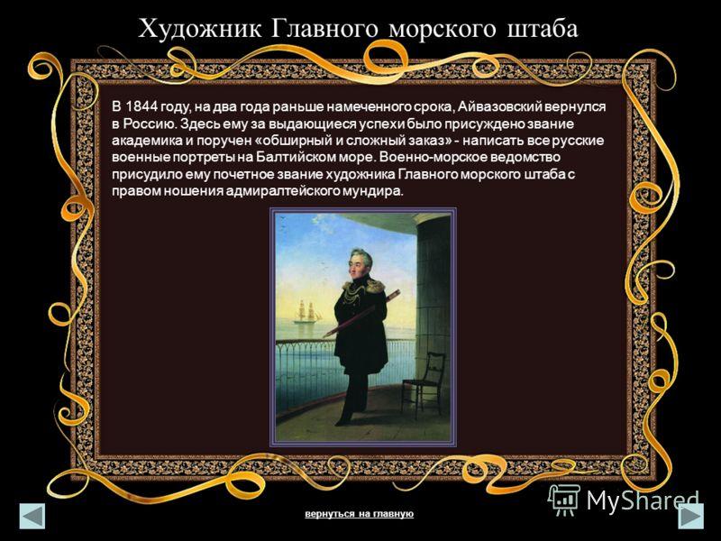 Художник Главного морского штаба. В 1844 году, на два года раньше намеченного срока, Айвазовский вернулся в Россию. Здесь ему за выдающиеся успехи было присуждено звание академика и поручен «обширный и сложный заказ» - написать все русские военные по