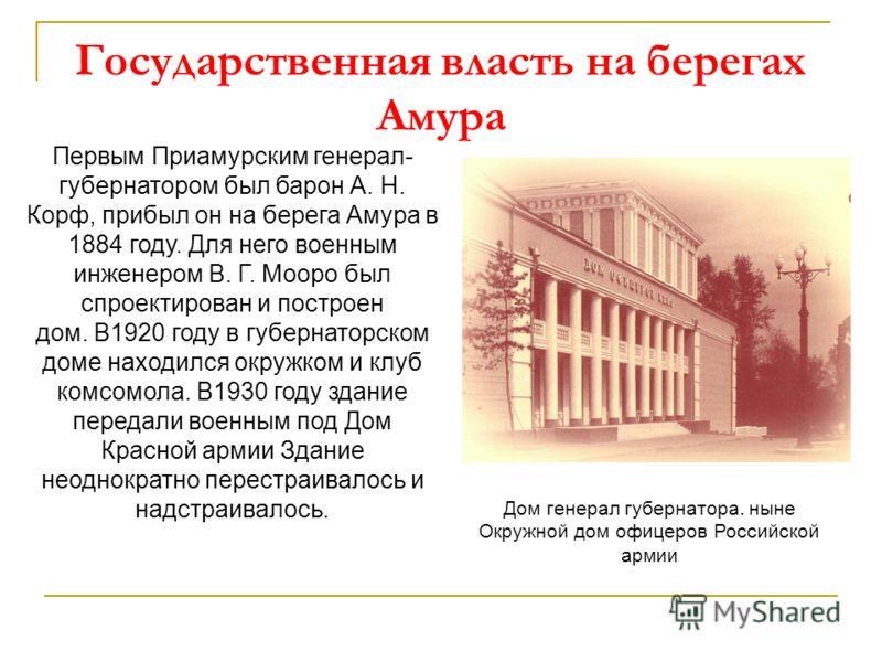 Государственная власть на берегах Амура Первым Приамурским генерал- губернатором был барон А. Н. Корф, прибыл он на берега Амура в 1884 году. Для него военным инженером В. Г. Мооро был спроектирован и построен дом. В1920 году в губернаторском доме на