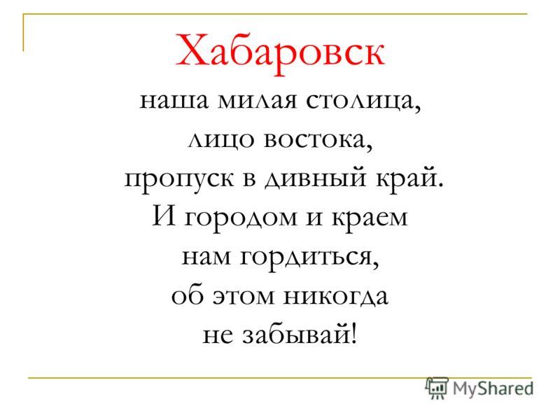 Хабаровск наша милая столица, лицо востока, пропуск в дивный край. И городом и краем нам гордиться, об этом никогда не забывай!