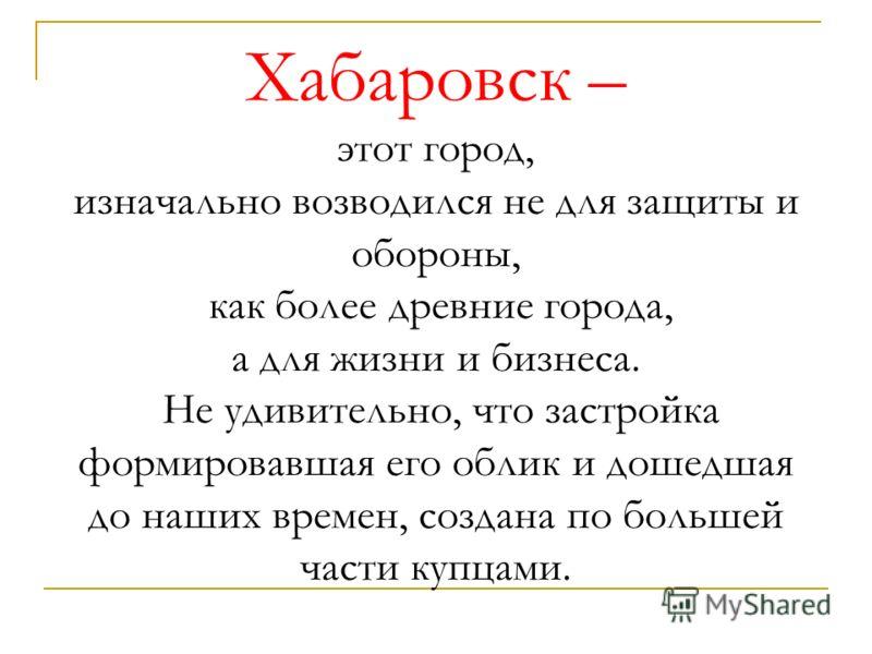 Хабаровск – этот город, изначально возводился не для защиты и обороны, как более древние города, а для жизни и бизнеса. Не удивительно, что застройка формировавшая его облик и дошедшая до наших времен, создана по большей части купцами.