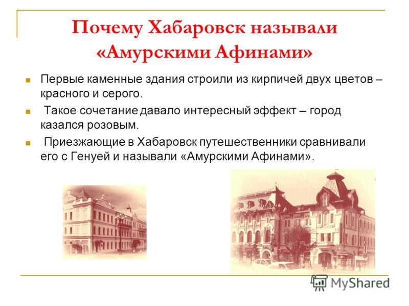 Почему Хабаровск называли «Амурскими Афинами» Первые каменные здания строили из кирпичей двух цветов – красного и серого. Такое сочетание давало интересный эффект – город казался розовым. Приезжающие в Хабаровск путешественники сравнивали его с Генуе