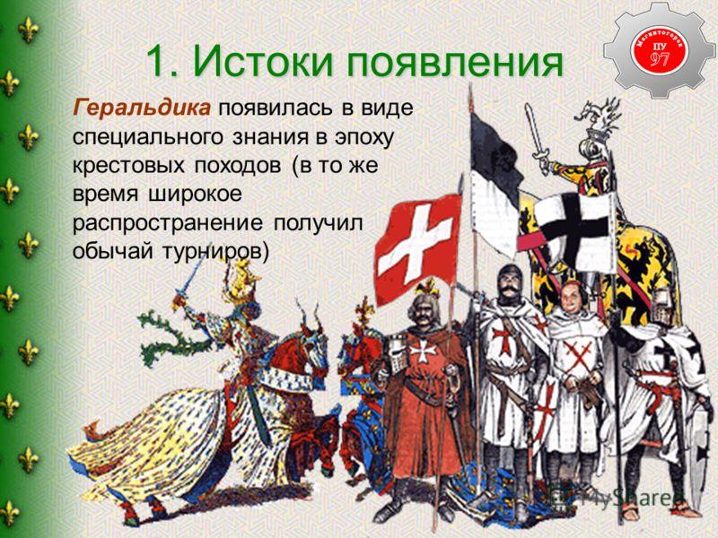1. Истоки появления Геральдика появилась в виде специального знания в эпоху крестовых походов (в то же время широкое распространение получил обычай турниров)